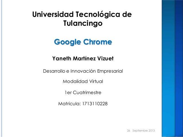 Universidad Tecnológica de Tulancingo Google Chrome Yaneth Martínez Vizuet Desarrollo e Innovación Empresarial Modalidad V...