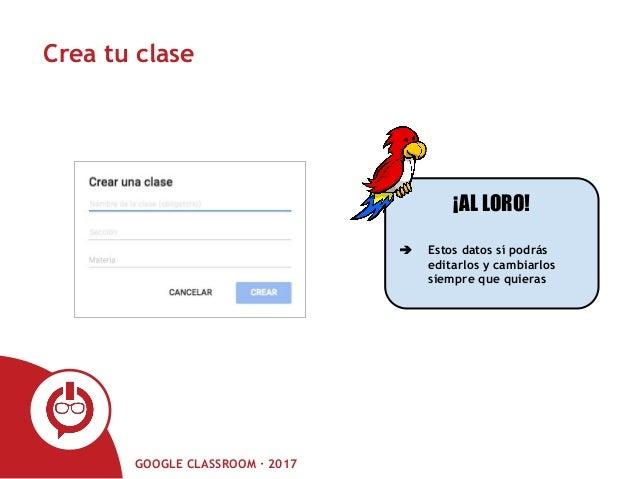 GOOGLE CLASSROOM · 2017 Crea tu clase ¡AL LORO! ➔ Estos datos sí podrás editarlos y cambiarlos siempre que quieras