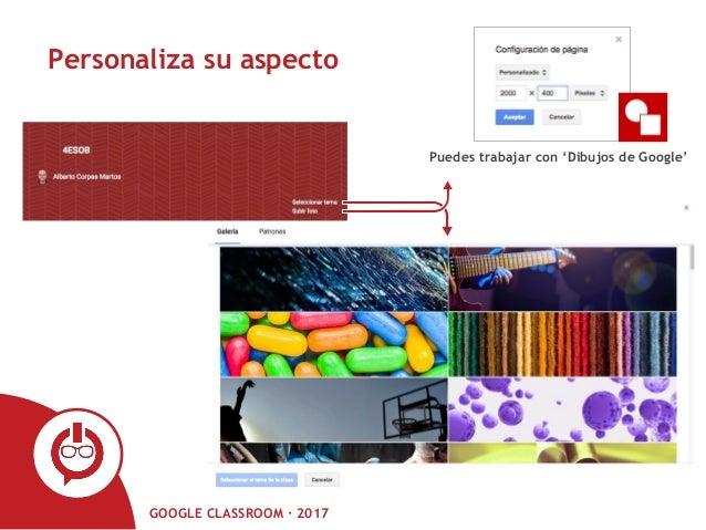 GOOGLE CLASSROOM · 2017 Personaliza su aspecto Puedes trabajar con 'Dibujos de Google'