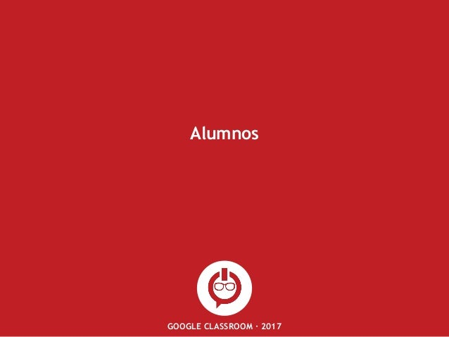 GOOGLE CLASSROOM · 2017 Alumnos