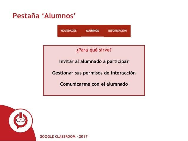 GOOGLE CLASSROOM · 2017 Pestaña 'Alumnos' ¿Para qué sirve? Invitar al alumnado a participar Gestionar sus permisos de inte...