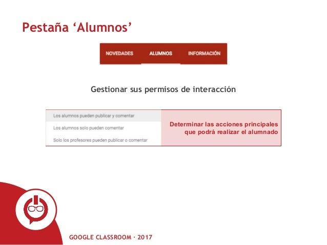 GOOGLE CLASSROOM · 2017 Pestaña 'Alumnos' Gestionar sus permisos de interacción Determinar las acciones principales que po...
