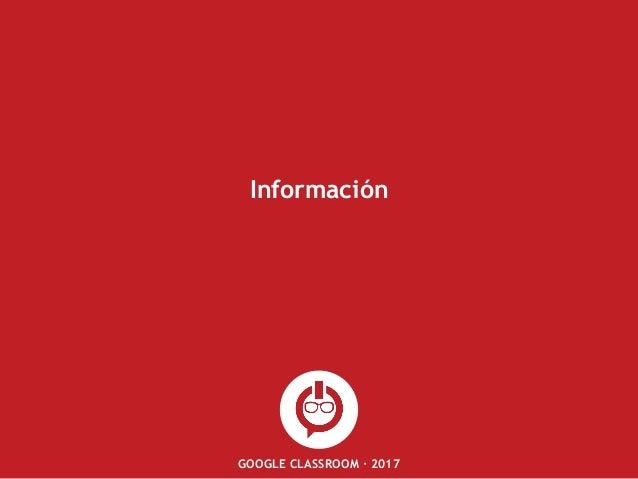 GOOGLE CLASSROOM · 2017 Información