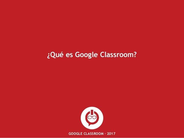 GOOGLE CLASSROOM · 2017 ¿Qué es Google Classroom?