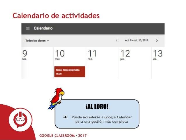 GOOGLE CLASSROOM · 2017 Calendario de actividades ¡AL LORO! ➔ Puede accederse a Google Calendar para una gestión más compl...