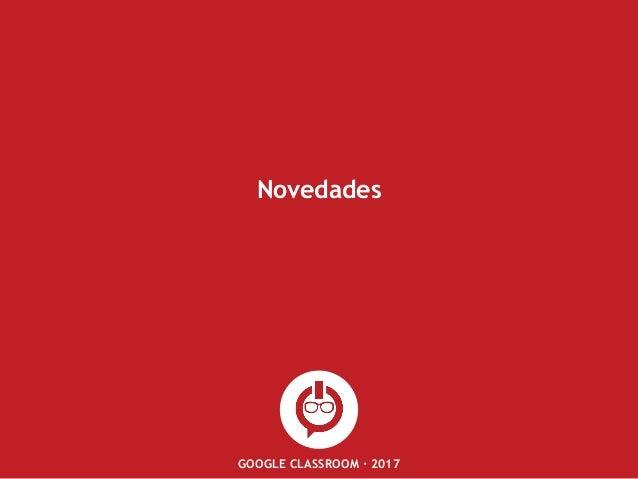 GOOGLE CLASSROOM · 2017 Novedades