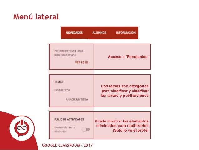 GOOGLE CLASSROOM · 2017 Menú lateral Acceso a 'Pendientes' Los temas son categorías para clasificar y clasificar las tarea...