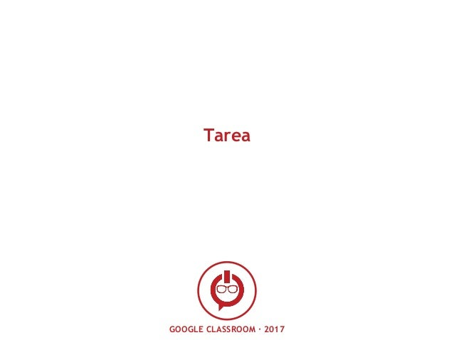 GOOGLE CLASSROOM · 2017 Tarea