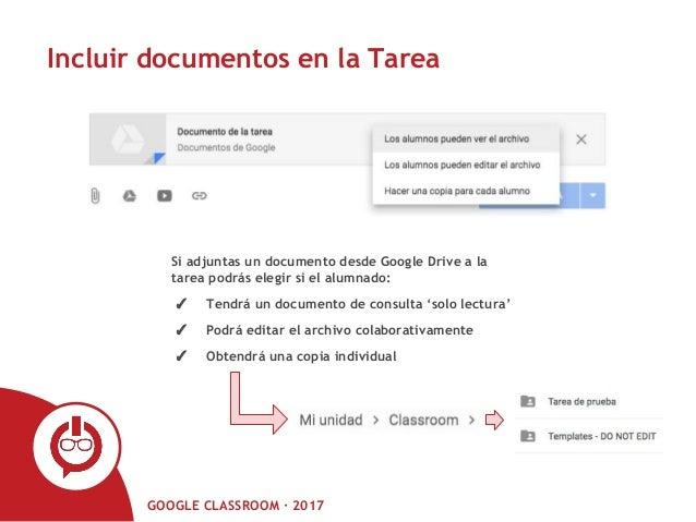 GOOGLE CLASSROOM · 2017 Incluir documentos en la Tarea Si adjuntas un documento desde Google Drive a la tarea podrás elegi...
