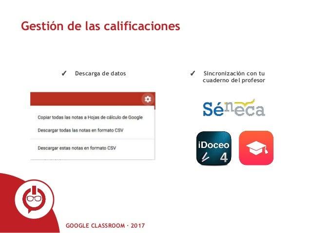 GOOGLE CLASSROOM · 2017 Gestión de las calificaciones ✓ Descarga de datos ✓ Sincronización con tu cuaderno del profesor