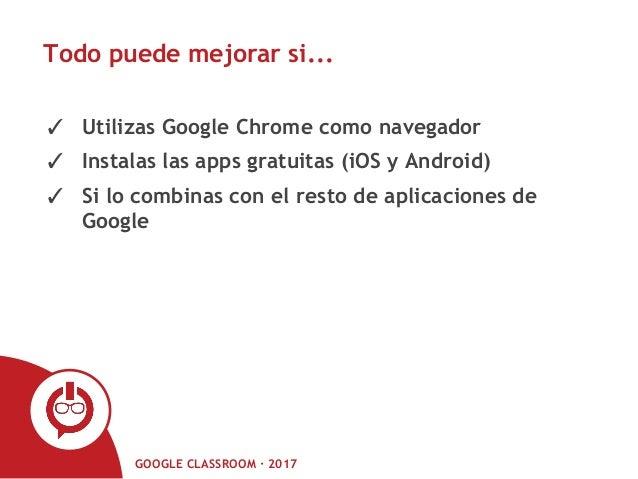 GOOGLE CLASSROOM · 2017 Todo puede mejorar si... ✓ Utilizas Google Chrome como navegador ✓ Instalas las apps gratuitas (iO...