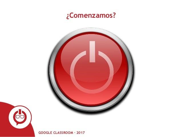GOOGLE CLASSROOM · 2017 ¿Comenzamos?