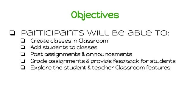 Objectives ❏ Participants will be able to: ❏ Create classes in Classroom ❏ Add students to classes ❏ Post assignments & an...