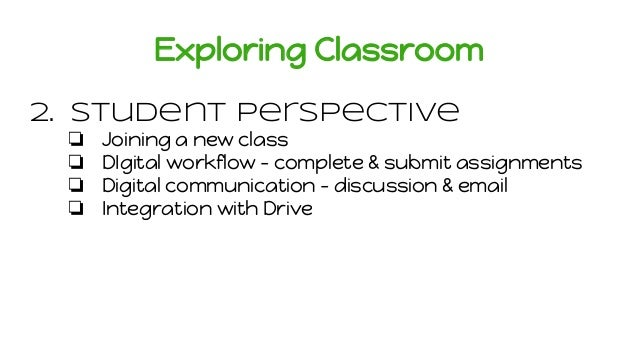 Exploring Classroom 2. Student Perspective ❏ Joining a new class ❏ DIgital workflow - complete & submit assignments ❏ Digi...