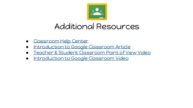 Additional Resources ● Classroom Help Center ● Introduction to Google Classroom Article ● Teacher & Student Classroom Poin...