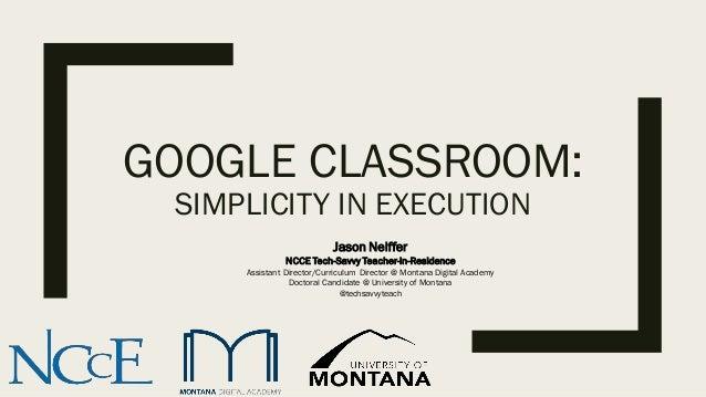 GOOGLE CLASSROOM: SIMPLICITY IN EXECUTION Jason Neiffer NCCE Tech-Savvy Teacher-in-Residence Assistant Director/Curriculum...