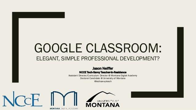 GOOGLE CLASSROOM: ELEGANT, SIMPLE PROFESSIONAL DEVELOPMENT? Jason Neiffer NCCE Tech-Savvy Teacher-in-Residence Assistant D...