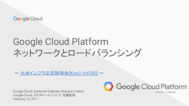 Confidential & ProprietaryGoogle Cloud Platform 1 Proprietary + Confidential Google Cloud Platform ネットワークとロードバランシング 〜 九州イン...