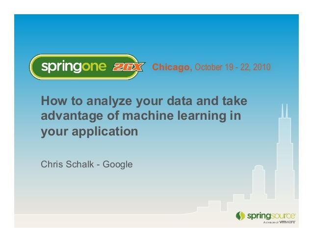 Chicago, October 19 - 22, 2010 How to analyze your data and take advantage of machine learning in your application Chris S...