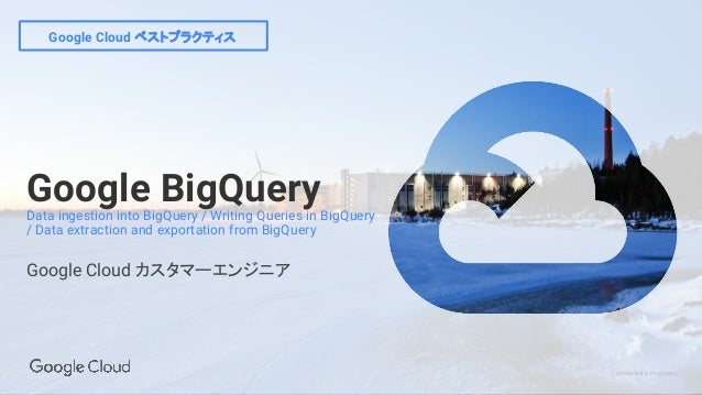 Confidential & Proprietary Google Cloud ベストプラクティス Google BigQueryData ingestion into BigQuery / Writing Queries in BigQuer...