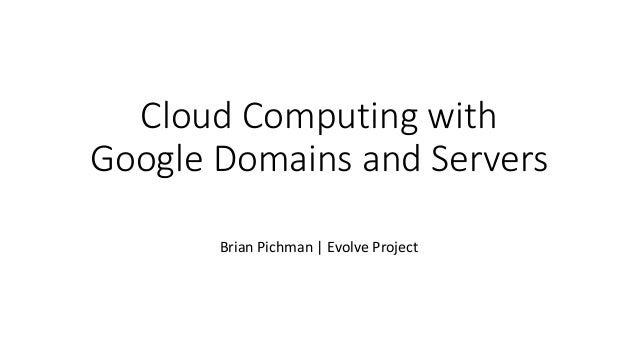 Cloud Computing with Google Domains and Servers Brian Pichman | Evolve Project