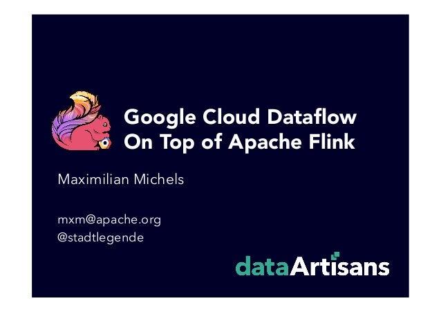 Google Cloud Dataflow On Top of Apache Flink Maximilian Michels mxm@apache.org @stadtlegende