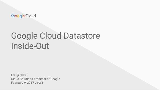Google Cloud Datastore Inside-Out Etsuji Nakai Cloud Solutions Architect at Google February 9, 2017 ver2.1