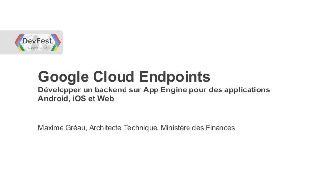 Google Cloud EndpointsDévelopper un backend sur App Engine pour des applicationsAndroid, iOS et WebMaxime Gréau, Architect...