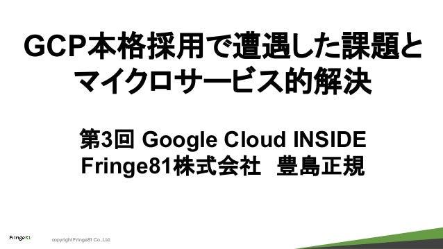 copyright Fringe81 Co.,Ltd. GCP本格採用で遭遇した課題と マイクロサービス的解決 第3回 Google Cloud INSIDE Fringe81株式会社 豊島正規