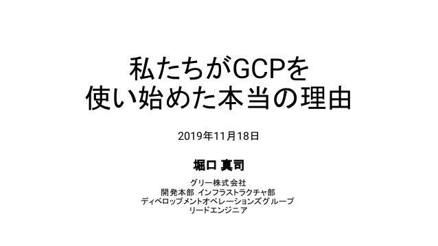 私たちがGCPを 使い始めた本当 理由 2019年11月18日 堀口 真司 グリー株式会社 開発本部 インフラストラクチャ部 ディベロップメントオペレーションズグループ リードエンジニア