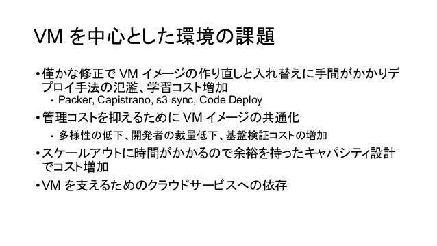 VM を中心とした環境 課題 •僅かな修正で VM イメージ 作り直しと入れ替えに手間がかかりデ プロイ手法 氾濫、学習コスト増加 • Packer, Capistrano, s3 sync, Code Deploy •管理コストを抑えるために...