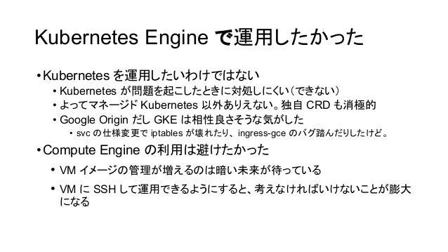 Kubernetes Engine で運用したかった •Kubernetes を運用したいわけで ない • Kubernetes が問題を起こしたときに対処しにくい(できない) • よってマネージド Kubernetes 以外ありえない。独自 ...