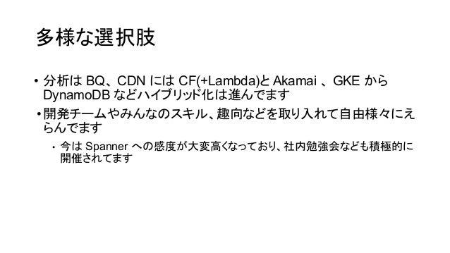 多様な選択肢 • 分析 BQ、 CDN に CF(+Lambda)と Akamai 、 GKE から DynamoDB などハイブリッド化 進んでます •開発チームやみんな スキル、趣向などを取り入れて自由様々にえ らんでます • 今 Span...