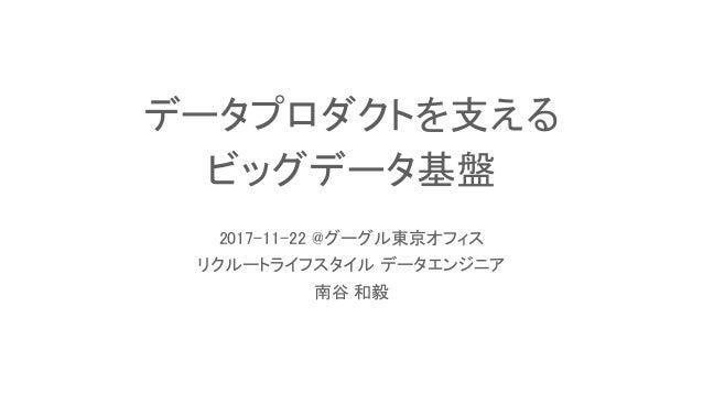 データプロダクトを支える ビッグデータ基盤 2017-11-22 @グーグル東京オフィス リクルートライフスタイル データエンジニア 南谷 和毅