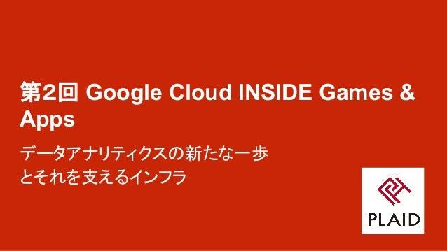 第2回 Google Cloud INSIDE Games & Apps データアナリティクスの新たな一歩 とそれを支えるインフラ