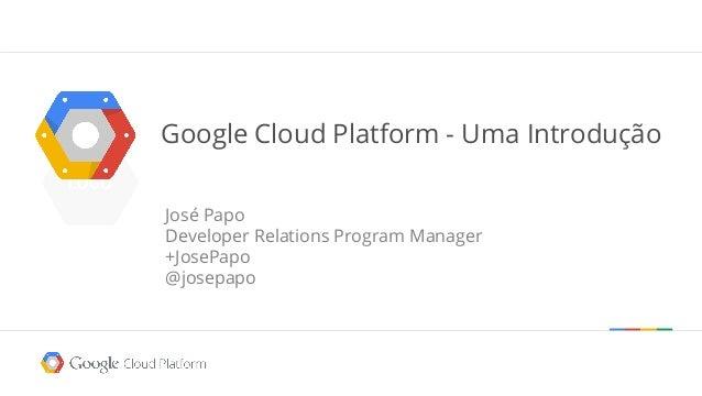 Google Cloud Platform - Uma Introdução José Papo Developer Relations Program Manager +JosePapo @josepapo