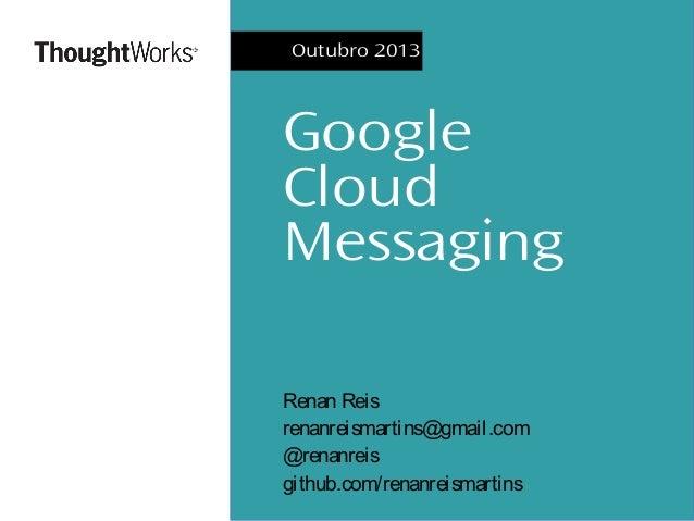 Outubro 2013  Google Cloud Messaging Renan Reis renanreismartins@gmail.com @renanreis github.com/renanreismartins