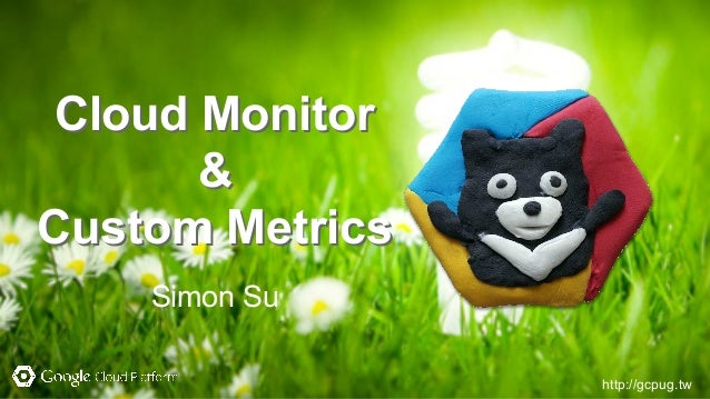 http://gcpug.tw Cloud Monitor & Custom Metrics Simon Su Cloud Monitor & Custom Metrics