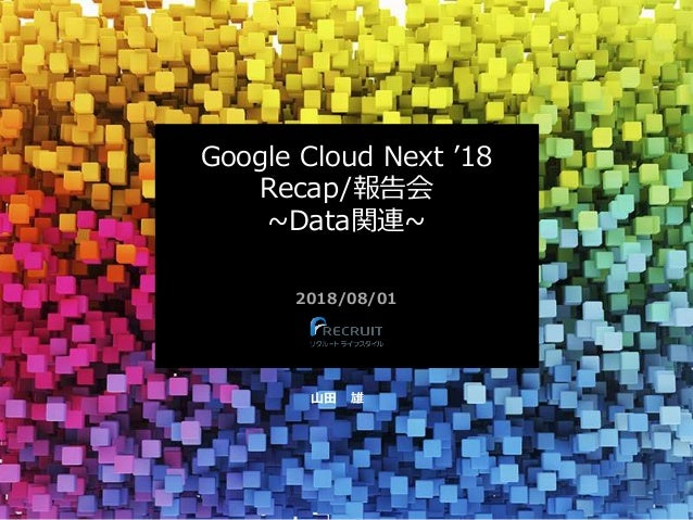 Google Cloud Next '18 Recap/報告会 ~Data関連~ 2018/08/01 山田 雄