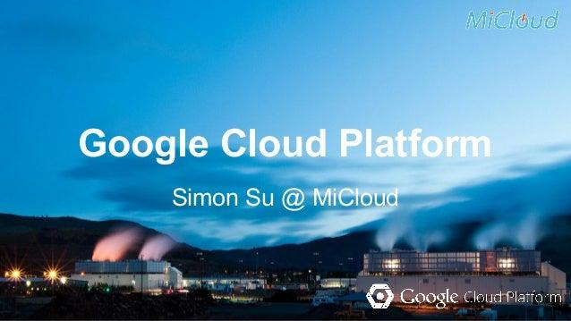 Google Cloud Platform  Simon Su @ MiCloud