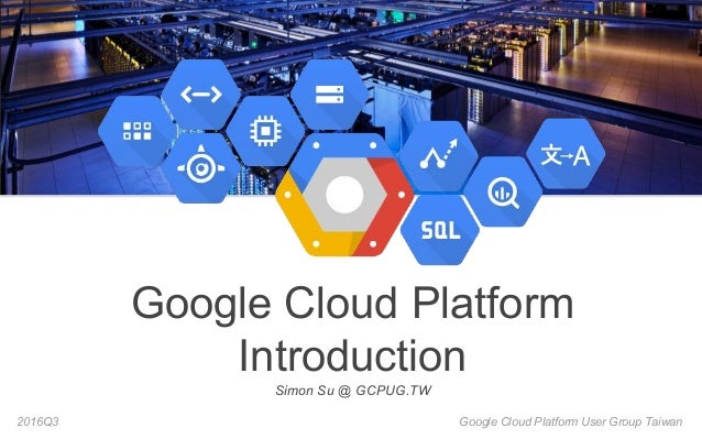 Google Cloud Platform User Group Taiwan2016Q3 Google Cloud Platform Introduction Simon Su @ GCPUG.TW