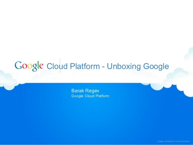 Cloud Platform - Unboxing Google      Barak Regev      Google Cloud Platform