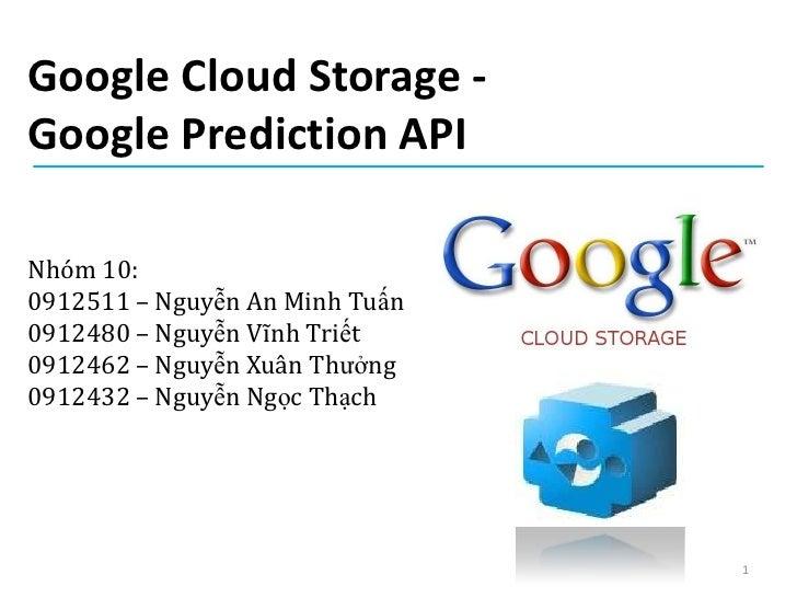 Google Cloud Storage -Google Prediction APINhóm 10:0912511 – Nguyễn An Minh Tuấn0912480 – Nguyễn Vĩnh Triết0912462 – Nguyễ...