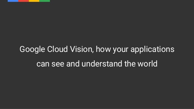 Google Cloud Vision, how your applications can see and understand the world