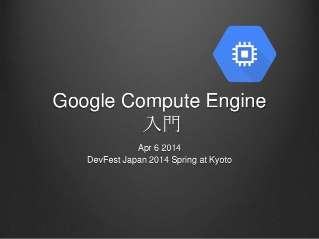 Google Compute Engine 入門 Apr 6 2014 DevFest Japan 2014 Spring at Kyoto