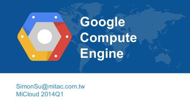 Google Compute Engine SimonSu@mitac.com.tw MiCloud 2014Q1