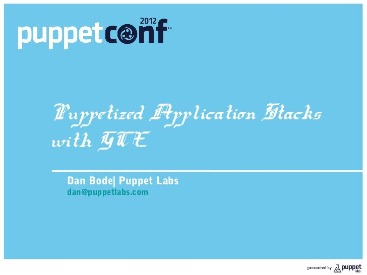 Puppetized Application Stackswith GCE Dan Bode| Puppet Labs dan@puppetlabs.com