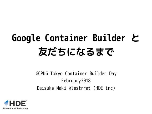Google Container Builder と 友だちになるまで GCPUG Tokyo Container Builder Day February2018 Daisuke Maki @lestrrat (HDE inc)