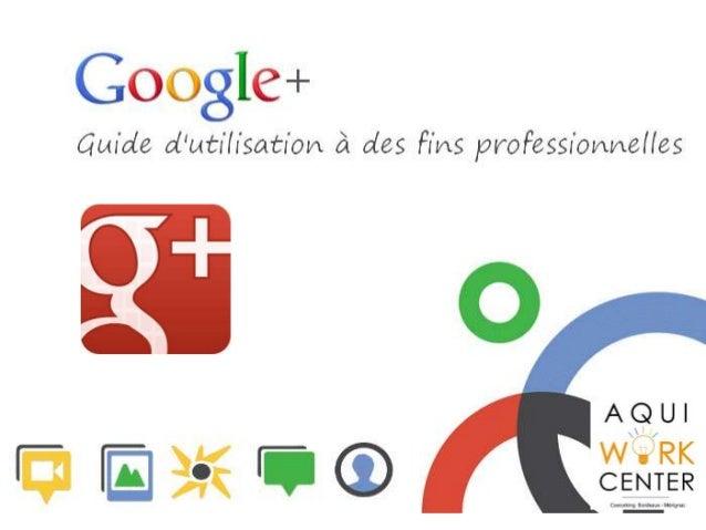 Les grandes lignes ! - Pourquoi utiliser Google + ? - Les fonctionnalités de Google + - Démarrer avec Google +