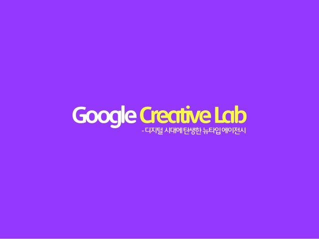 Google Creative Lab       - 디지털 시대에 탄생한 뉴타입 에이전시